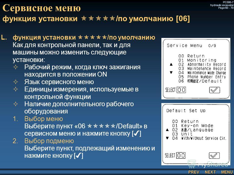 PREV NEXT MENU PC300-7 hydraulic excavator Page 60 - 70 Сервисное меню функция установки /по умолчанию [06] L. L.функция установки /по умолчанию Как для контрольной панели, так и для машины можно изменить следующие установки: Рабочий режим, когда клю
