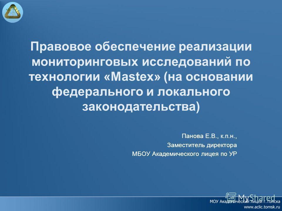 Правовое обеспечение реализации мониторинговых исследований по технологии «Mastex» (на основании федерального и локального законодательства) Панова Е.В., к.п.н., Заместитель директора МБОУ Академического лицея по УР