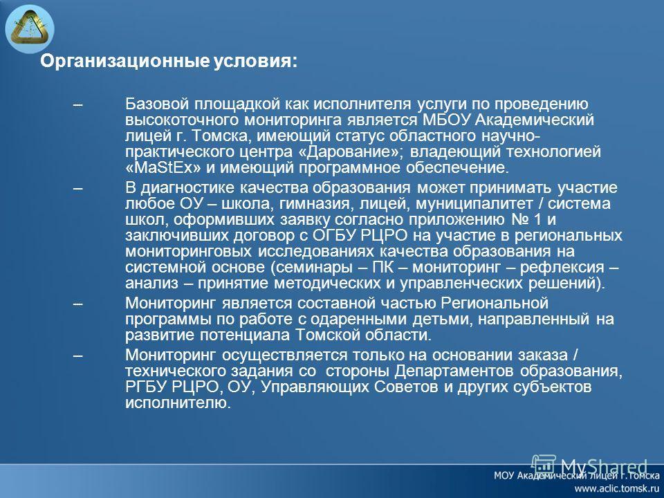 Организационные условия: –Базовой площадкой как исполнителя услуги по проведению высокоточного мониторинга является МБОУ Академический лицей г. Томска, имеющий статус областного научно- практического центра «Дарование»; владеющий технологией «MaStEx»