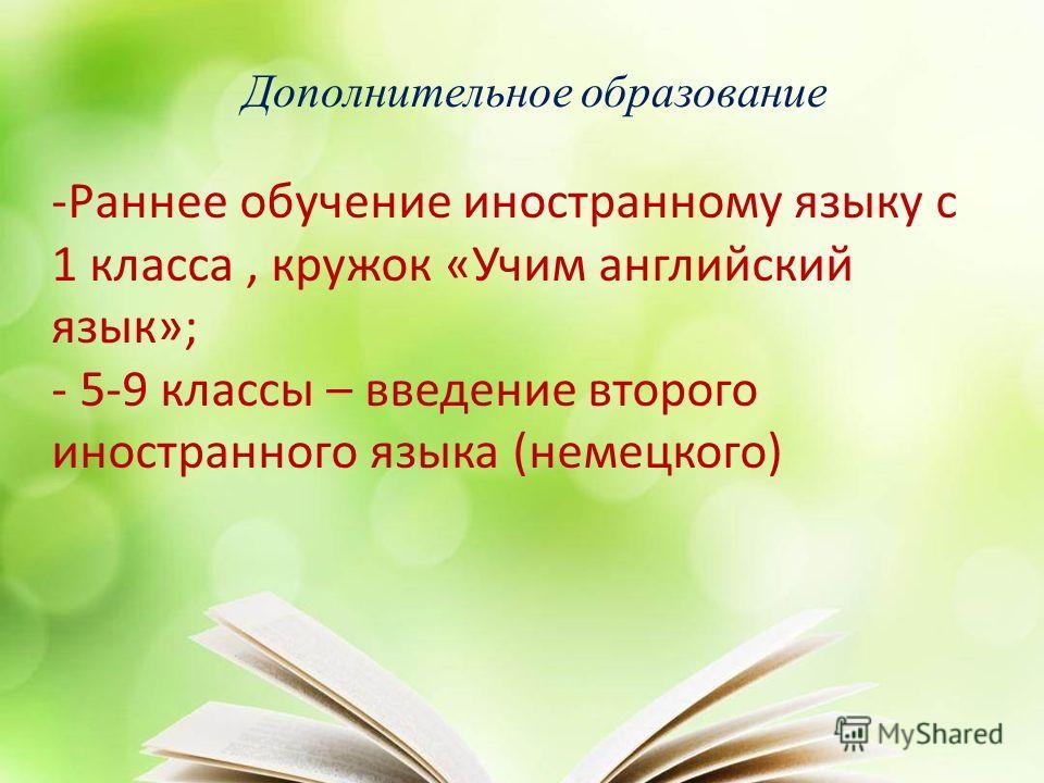 Дополнительное образование -Раннее обучение иностранному языку с 1 класса, кружок «Учим английский язык»; - 5-9 классы – введение второго иностранного языка (немецкого)