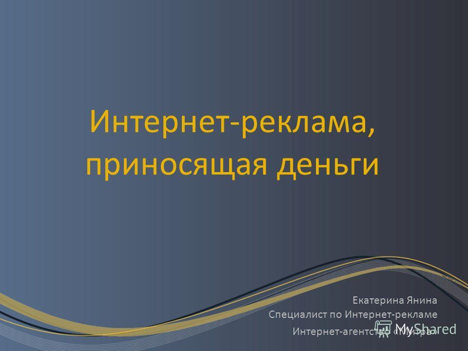 Интернет-реклама, приносящая деньги Екатерина Янина Специалист по Интернет-рекламе Интернет-агентство «Митра»