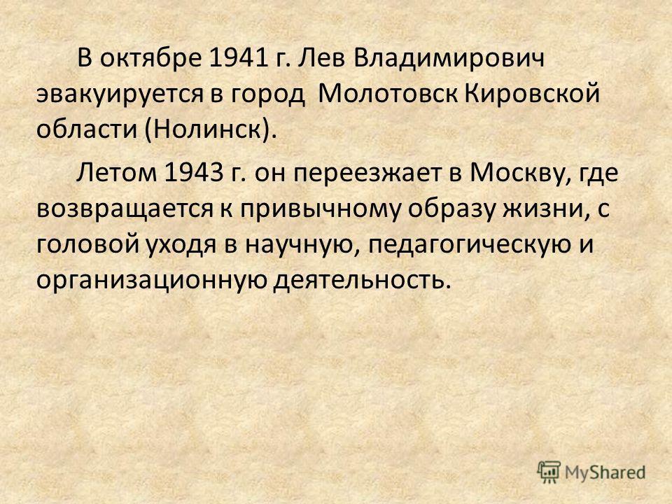 В октябре 1941 г. Лев Владимирович эвакуируется в город Молотовск Кировской области (Нолинск). Летом 1943 г. он переезжает в Москву, где возвращается к привычному образу жизни, с головой уходя в научную, педагогическую и организационную деятельность.