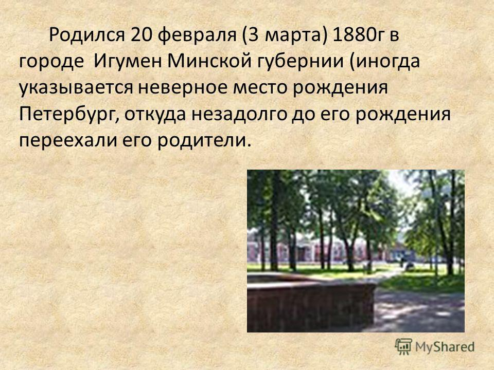 Родился 20 февраля (3 марта) 1880г в городе Игумен Минской губернии (иногда указывается неверное место рождения Петербург, откуда незадолго до его рождения переехали его родители.