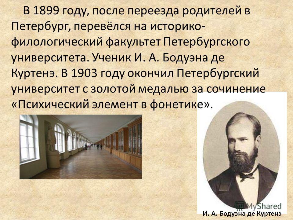 В 1899 году, после переезда родителей в Петербург, перевёлся на историко- филологический факультет Петербургского университета. Ученик И. А. Бодуэна де Куртенэ. В 1903 году окончил Петербургский университет с золотой медалью за сочинение «Психический