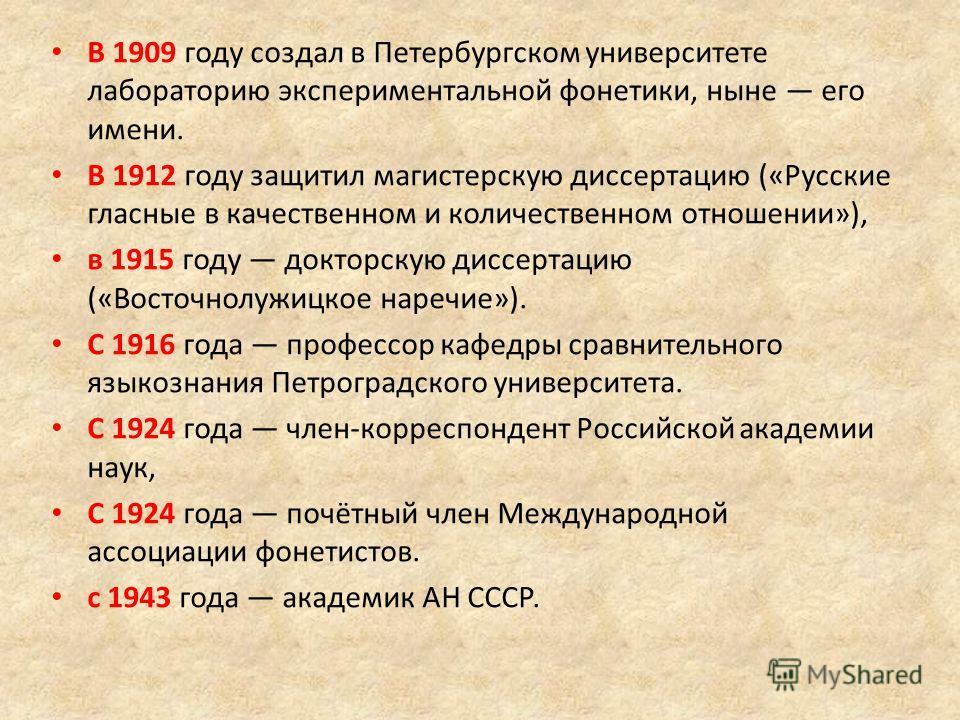 В 1909 году создал в Петербургском университете лабораторию экспериментальной фонетики, ныне его имени. В 1912 году защитил магистерскую диссертацию («Русские гласные в качественном и количественном отношении»), в 1915 году докторскую диссертацию («В