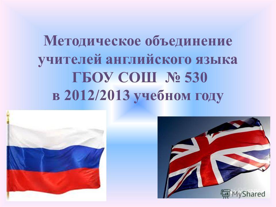 Методическое объединение учителей английского языка ГБОУ СОШ 530 в 2012/2013 учебном году