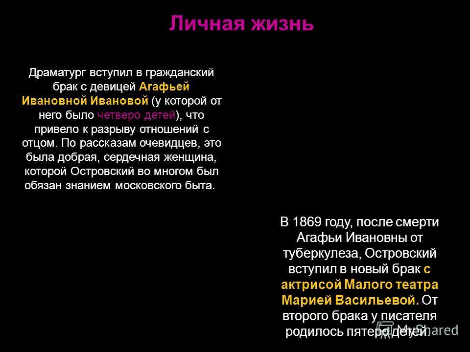 Личная жизнь Драматург вступил в гражданский брак с девицей Агафьей Ивановной Ивановой (у которой от него было четверо детей), что привело к разрыву отношений с отцом. По рассказам очевидцев, это была добрая, сердечная женщина, которой Островский во