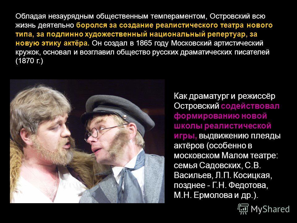 Обладая незаурядным общественным темпераментом, Островский всю жизнь деятельно боролся за создание реалистического театра нового типа, за подлинно художественный национальный репертуар, за новую этику актёра. Он создал в 1865 году Московский артистич