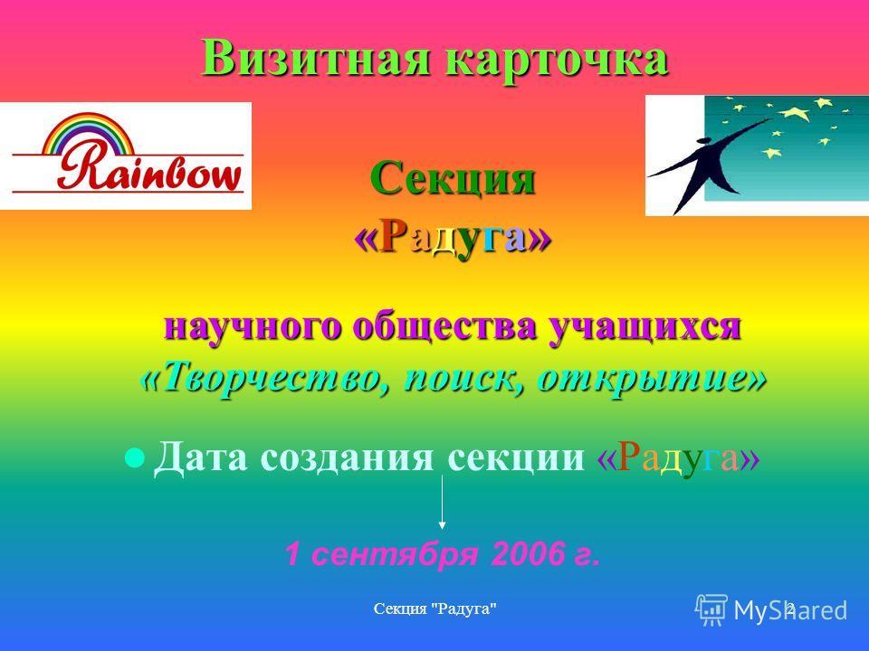 Секция Радуга2 Дата создания секции «Радуга» 1 сентября 2006 г. Секция «Радуга» научного общества учащихся «Творчество, поиск, открытие» Визитная карточка