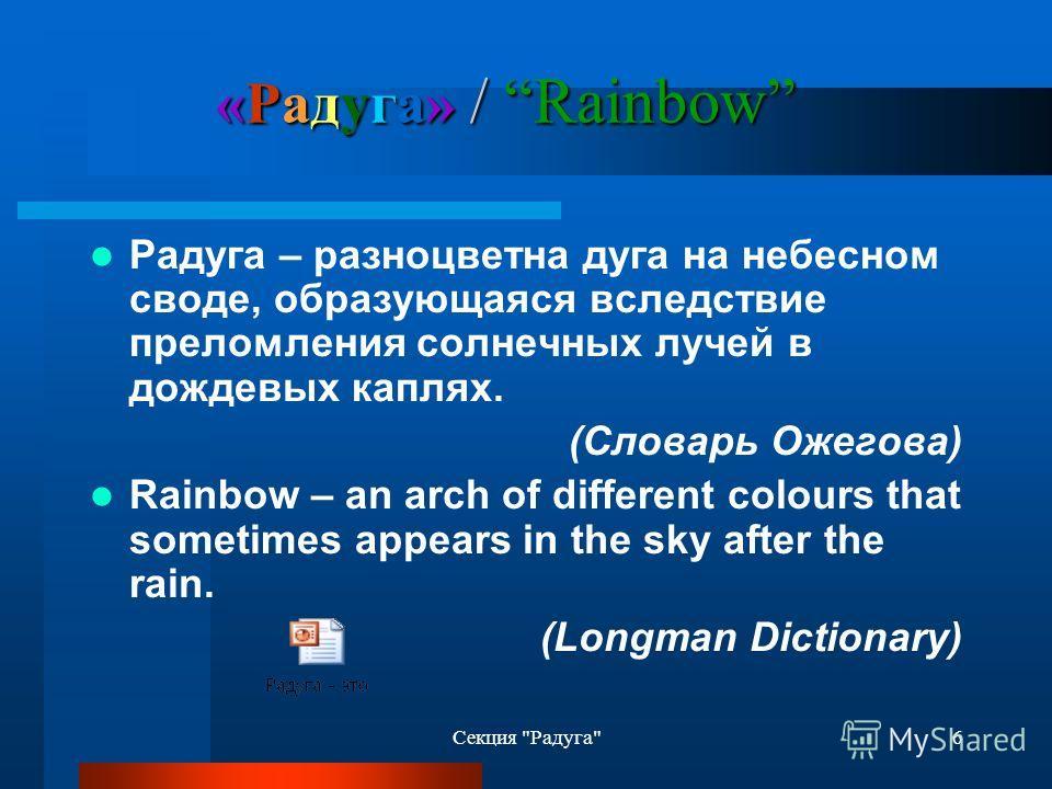 6 «Радуга» / Rainbow Радуга – разноцветна дуга на небесном своде, образующаяся вследствие преломления солнечных лучей в дождевых каплях. (Словарь Ожегова) Rainbow – an arch of different colours that sometimes appears in the sky after the rain. (Longm