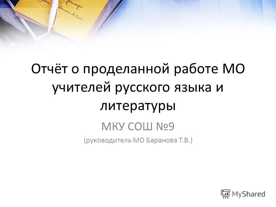 Отчёт о проделанной работе МО учителей русского языка и литературы МКУ СОШ 9 (руководитель МО Баранова Т.В.)