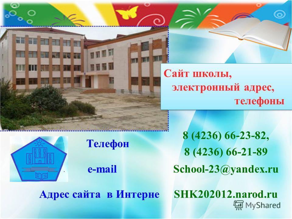 Сайт школы, электронный адрес, телефоны Телефон 8 (4236) 66-23-82, 8 (4236) 66-21-89 e-mailSchool-23@yandex.ru Адрес сайта в ИнтернеSHK202012.narod.ru