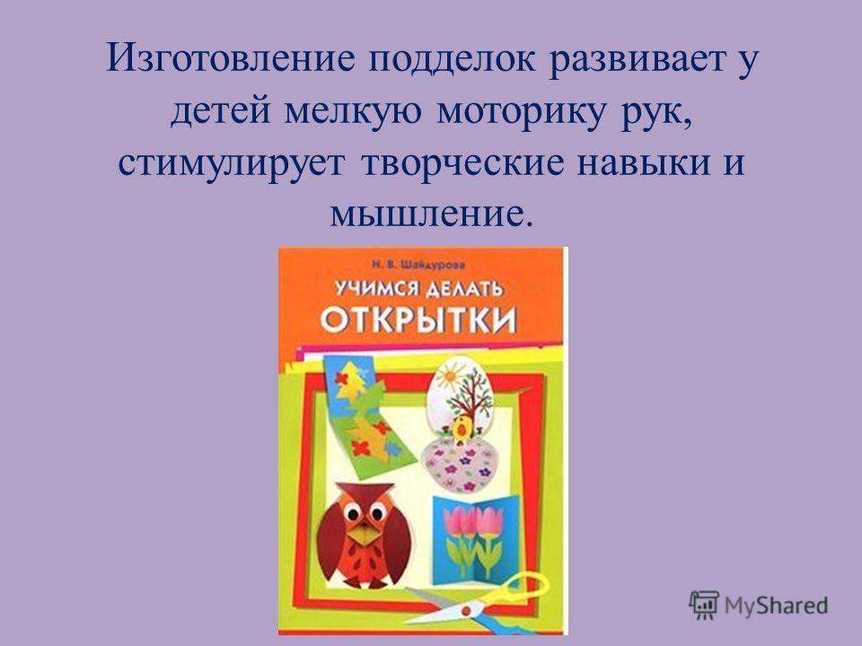 Изготовление подделок развивает у детей мелкую моторику рук, стимулирует творческие навыки и мышление.