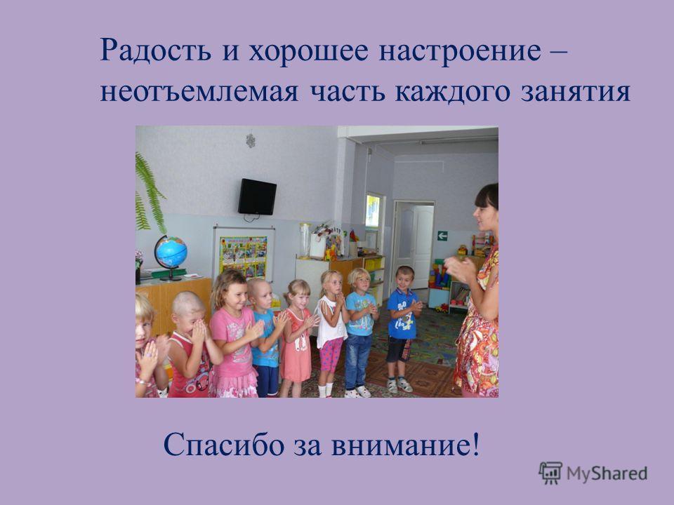 Спасибо за внимание! Радость и хорошее настроение – неотъемлемая часть каждого занятия