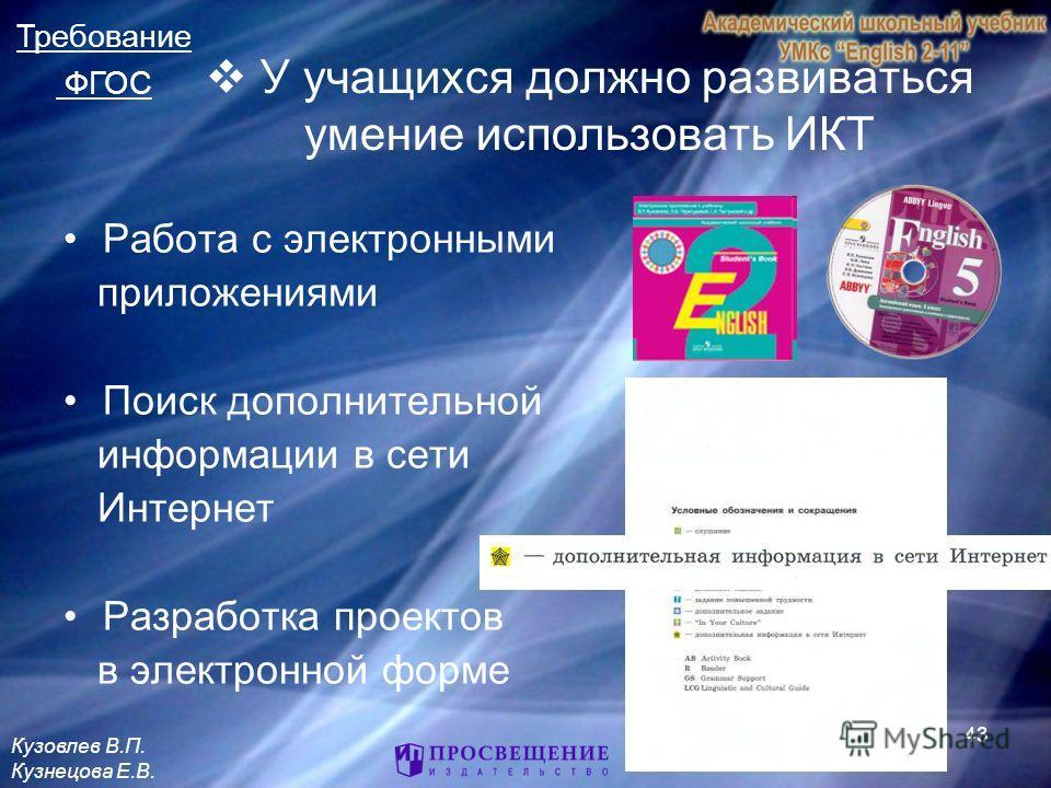 43 У учащихся должно развиваться умение использовать ИКТ Работа с электронными приложениями Поиск дополнительной информации в сети Интернет Разработка проектов в электронной форме Требование ФГОС Кузовлев В.П. Кузнецова Е.В.