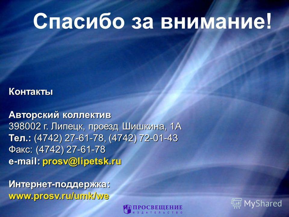 Спасибо за внимание! Контакты Авторский коллектив 398002 г. Липецк, проезд Шишкина, 1А Тел.: (4742) 27-61-78, (4742) 72-01-43 Факс: (4742) 27-61-78 e-mail: prosv@lipetsk.ru Интернет-поддержка:www.prosv.ru/umk/we