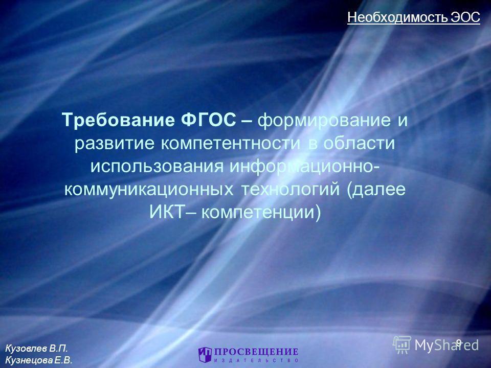 Требование ФГОС – формирование и развитие компетентности в области использования информационно- коммуникационных технологий (далее ИКТ– компетенции) 9 Необходимость ЭОС Кузовлев В.П. Кузнецова Е.В.