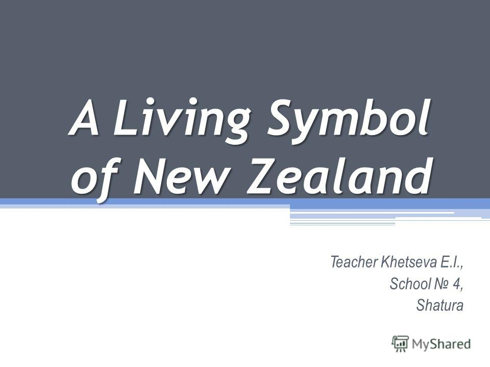 A Living Symbol of New Zealand Teacher Khetseva E.I., School 4, Shatura