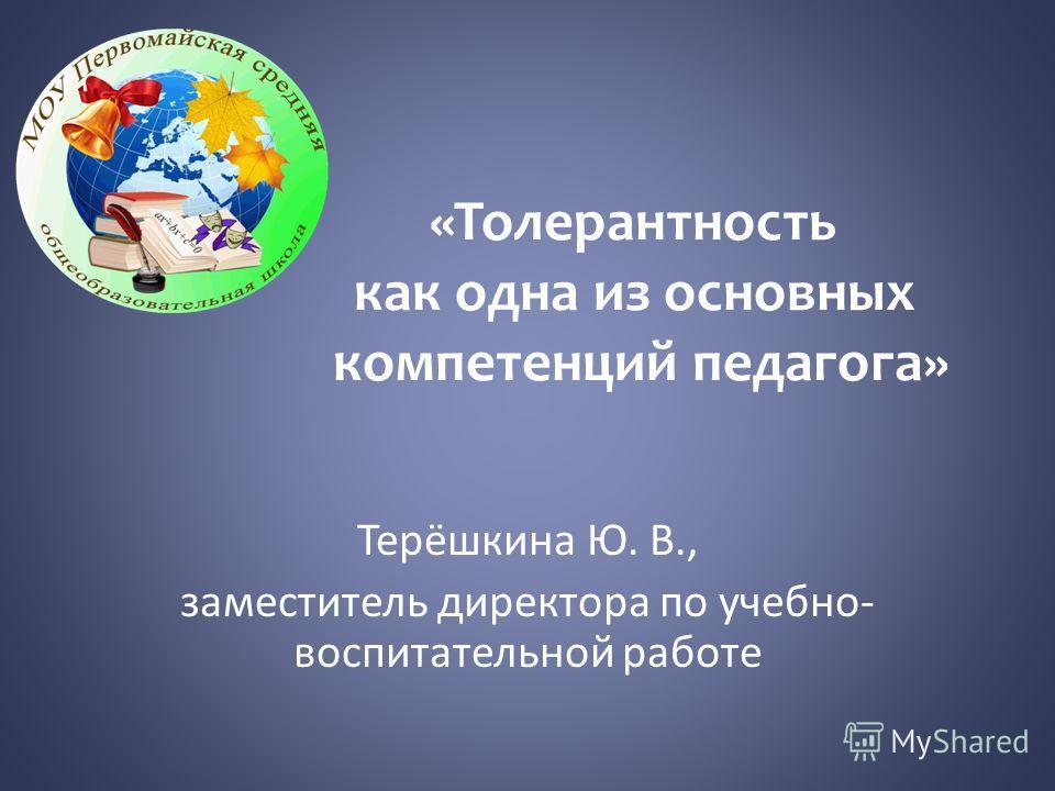 «Толерантность как одна из основных компетенций педагога» Терёшкина Ю. В., заместитель директора по учебно- воспитательной работе
