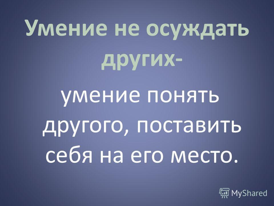 Умение не осуждать других- умение понять другого, поставить себя на его место.