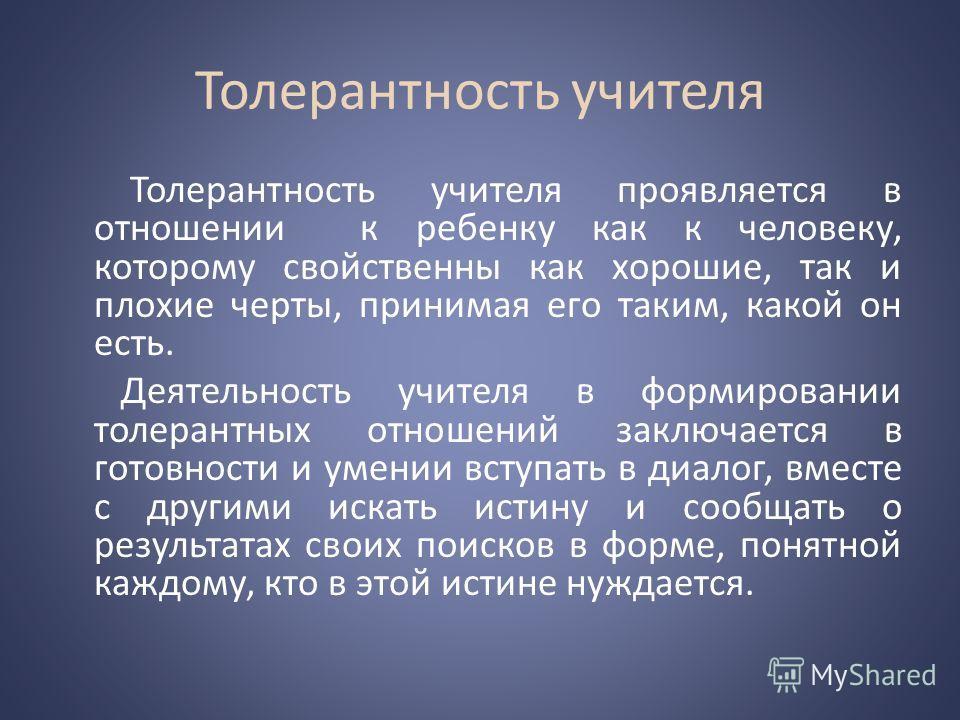 Толерантность учителя Толерантность учителя проявляется в отношении к ребенку как к человеку, которому свойственны как хорошие, так и плохие черты, принимая его таким, какой он есть. Деятельность учителя в формировании толерантных отношений заключает