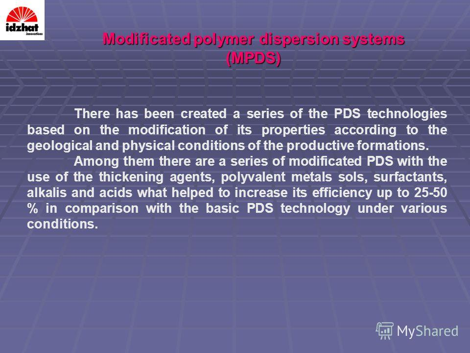 There has been created a series of the PDS technologies based on the modification of its properties according to the geological and physical conditions of the productive formations. Among them there are a series of modificated PDS with the use of the