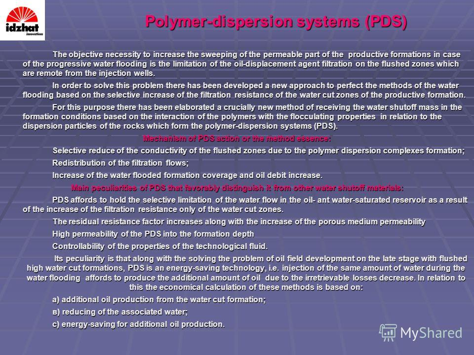 Polymer-dispersion systems (PDS) The objective necessity to increase the sweeping of the permeable part of the productive formations in case of the progressive water flooding is the limitation of the oil-displacement agent filtration on the flushed z