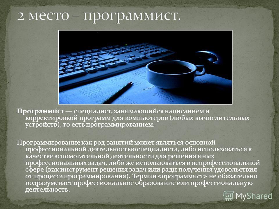 Программи́ст специалист, занимающийся написанием и корректировкой программ для компьютеров (любых вычислительных устройств), то есть программированием. Программирование как род занятий может являться основной профессиональной деятельностью специалист