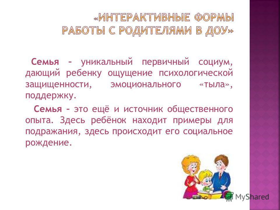 Семья – уникальный первичный социум, дающий ребенку ощущение психологической защищенности, эмоционального «тыла», поддержку. Семья – это ещё и источник общественного опыта. Здесь ребёнок находит примеры для подражания, здесь происходит его социальное