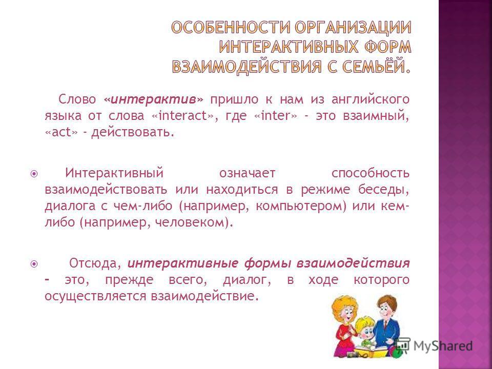 Слово «интерактив» пришло к нам из английского языка от слова «interact», где «inter» - это взаимный, «act» - действовать. Интерактивный означает способность взаимодействовать или находиться в режиме беседы, диалога с чем-либо (например, компьютером)