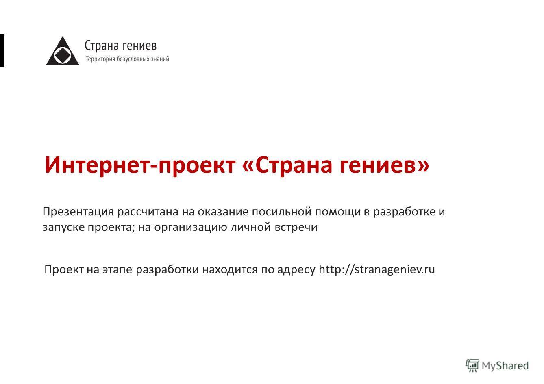 Интернет-проект «Страна гениев» Проект на этапе разработки находится по адресу http://stranageniev.ru Презентация рассчитана на оказание посильной помощи в разработке и запуске проекта; на организацию личной встречи