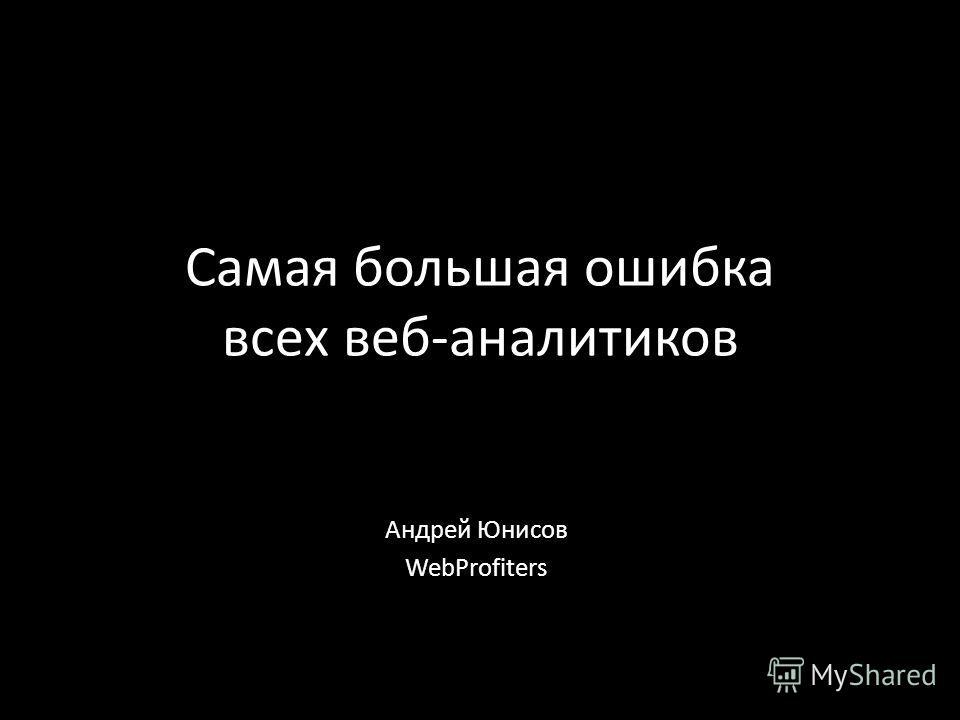 Самая большая ошибка всех веб-аналитиков Андрей Юнисов WebProfiters