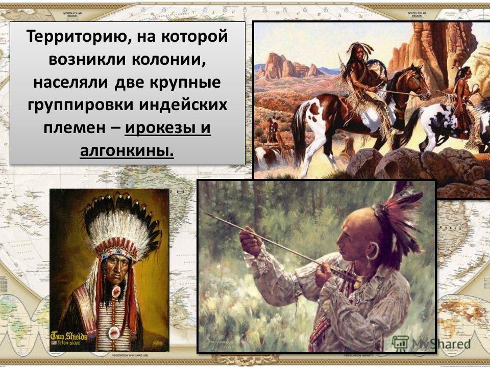 Территорию, на которой возникли колонии, населяли две крупные группировки индейских племен – ирокезы и алгонкины.