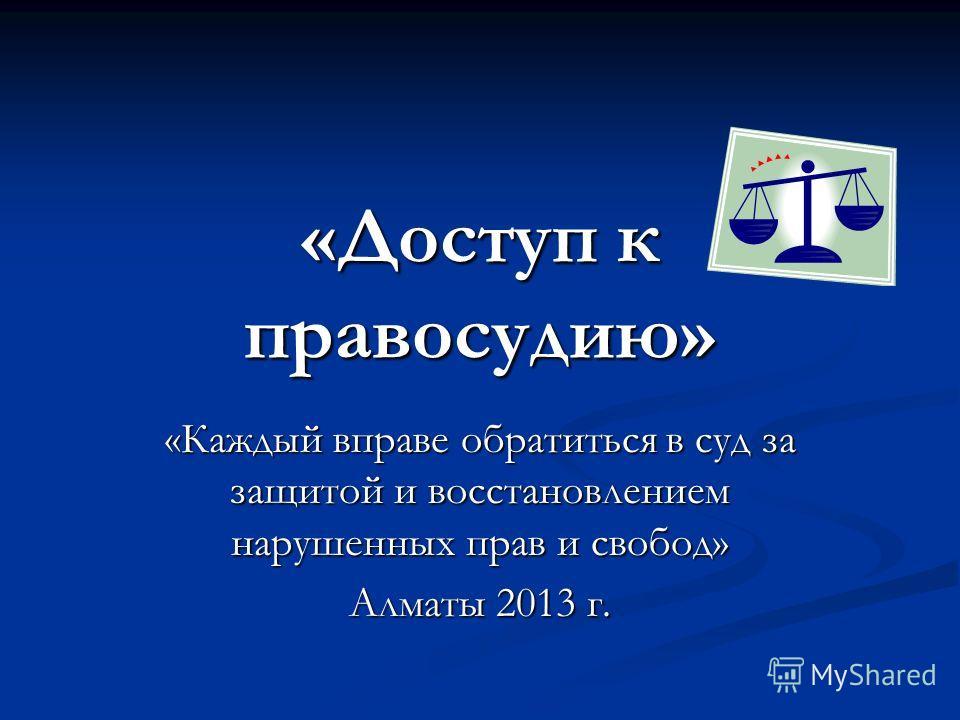 «Доступ к правосудию» «Каждый вправе обратиться в суд за защитой и восстановлением нарушенных прав и свобод» Алматы 2013 г.