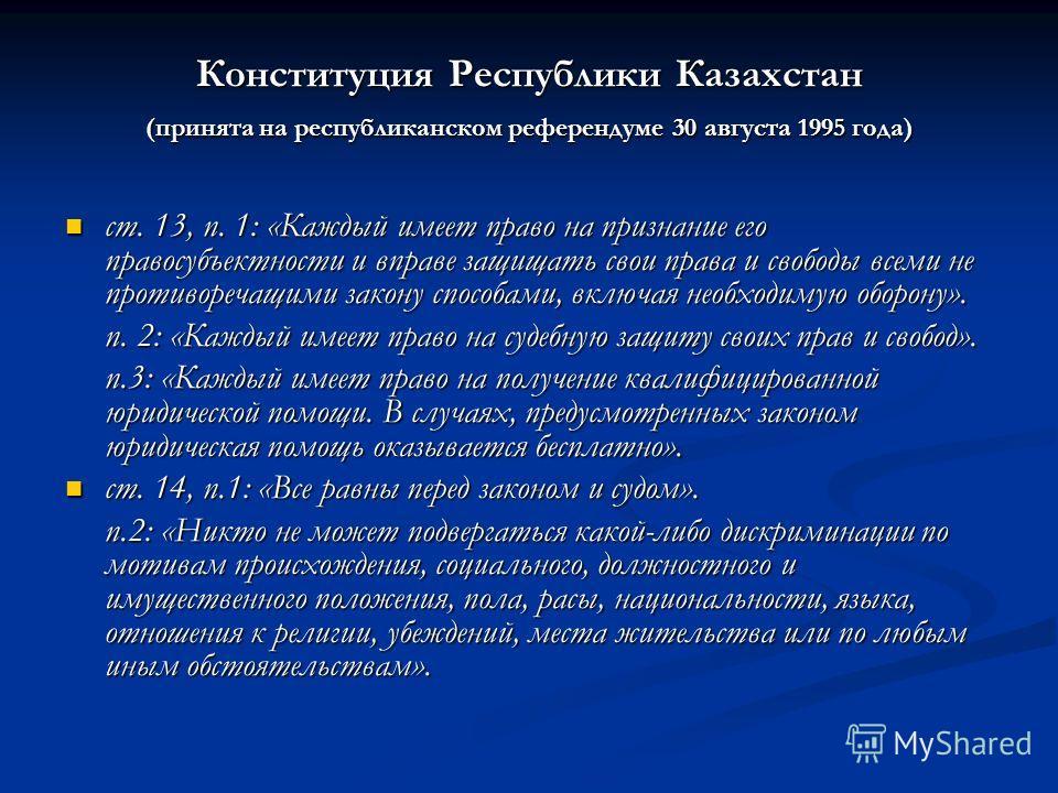 Конституция Республики Казахстан (принята на республиканском референдуме 30 августа 1995 года) ст. 13, п. 1: «Каждый имеет право на признание его правосубъектности и вправе защищать свои права и свободы всеми не противоречащими закону способами, вклю