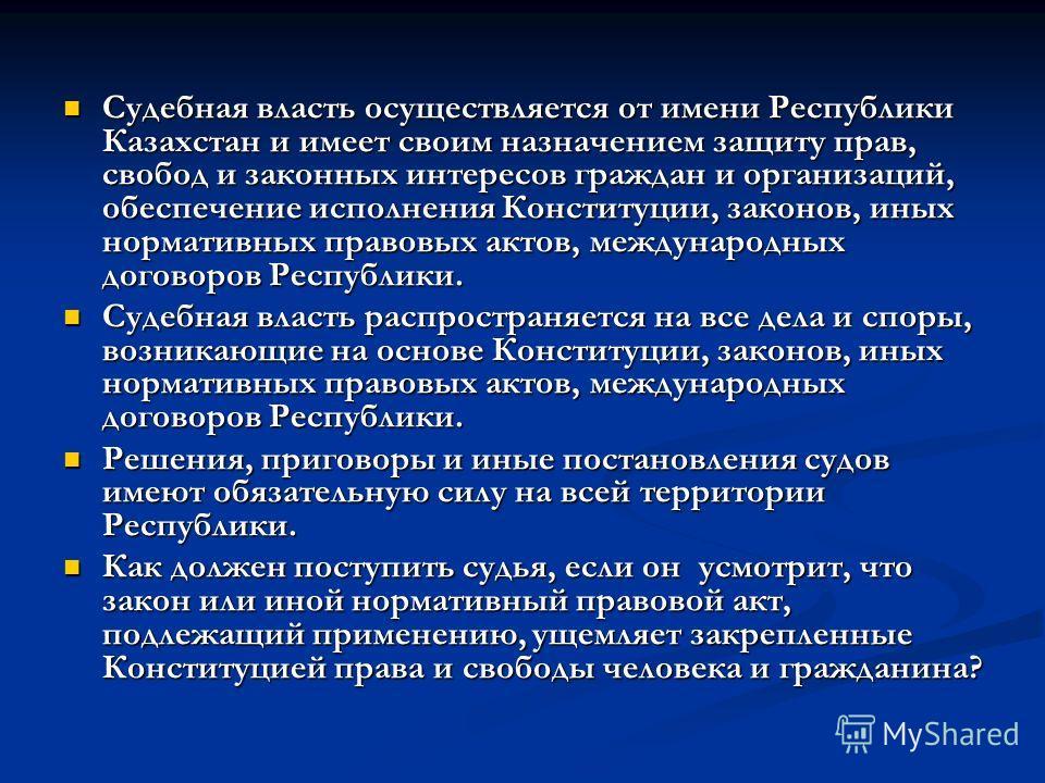 Судебная власть осуществляется от имени Республики Казахстан и имеет своим назначением защиту прав, свобод и законных интересов граждан и организаций, обеспечение исполнения Конституции, законов, иных нормативных правовых актов, международных договор