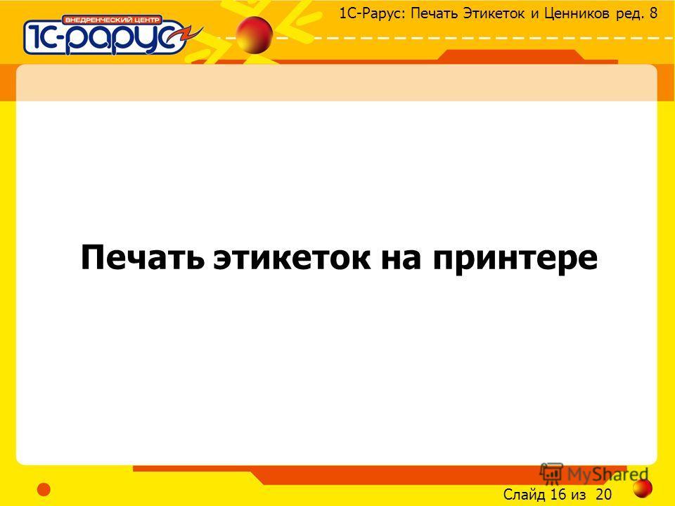 Слайд 16 из 20 1С-Рарус: Печать Этикеток и Ценников ред. 8 Печать этикеток на принтере
