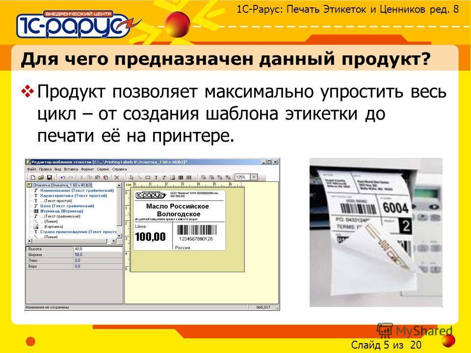Слайд 5 из 20 1С-Рарус: Печать Этикеток и Ценников ред. 8 Для чего предназначен данный продукт? Продукт позволяет максимально упростить весь цикл – от создания шаблона этикетки до печати её на принтере.