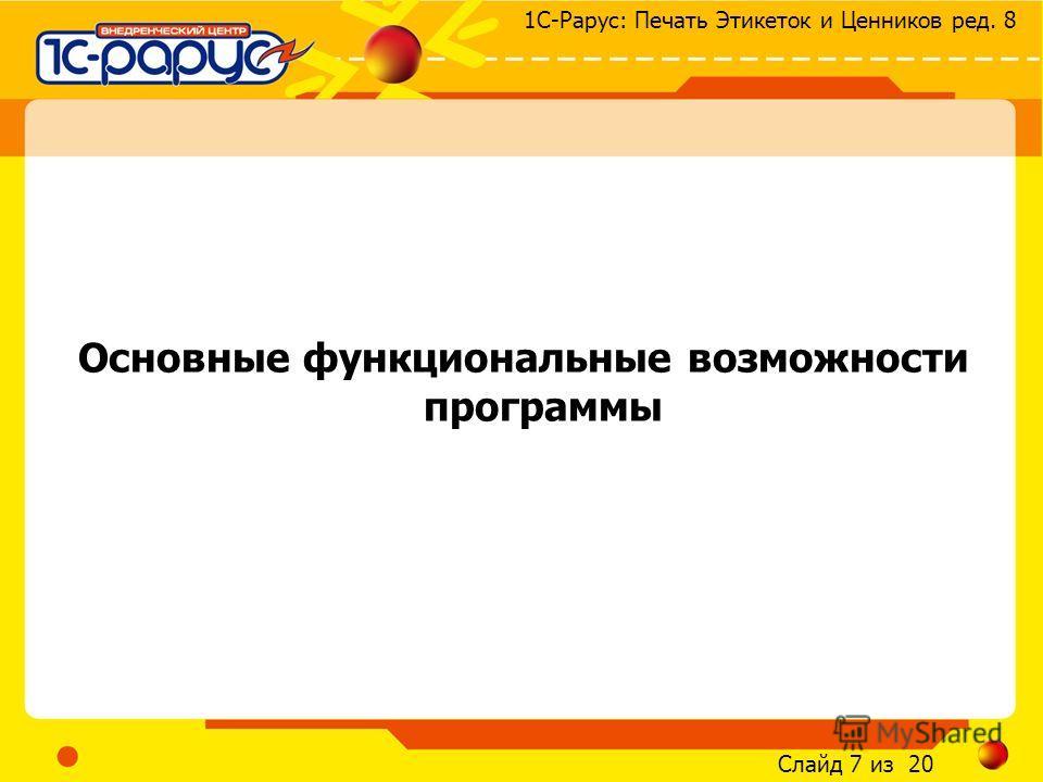 Слайд 7 из 20 1С-Рарус: Печать Этикеток и Ценников ред. 8 Основные функциональные возможности программы