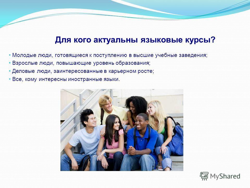 Молодые люди, готовящиеся к поступлению в высшие учебные заведения; Взрослые люди, повышающие уровень образования; Деловые люди, заинтересованные в карьерном росте; Все, кому интересны иностранные языки. Для кого актуальны языковые курсы?