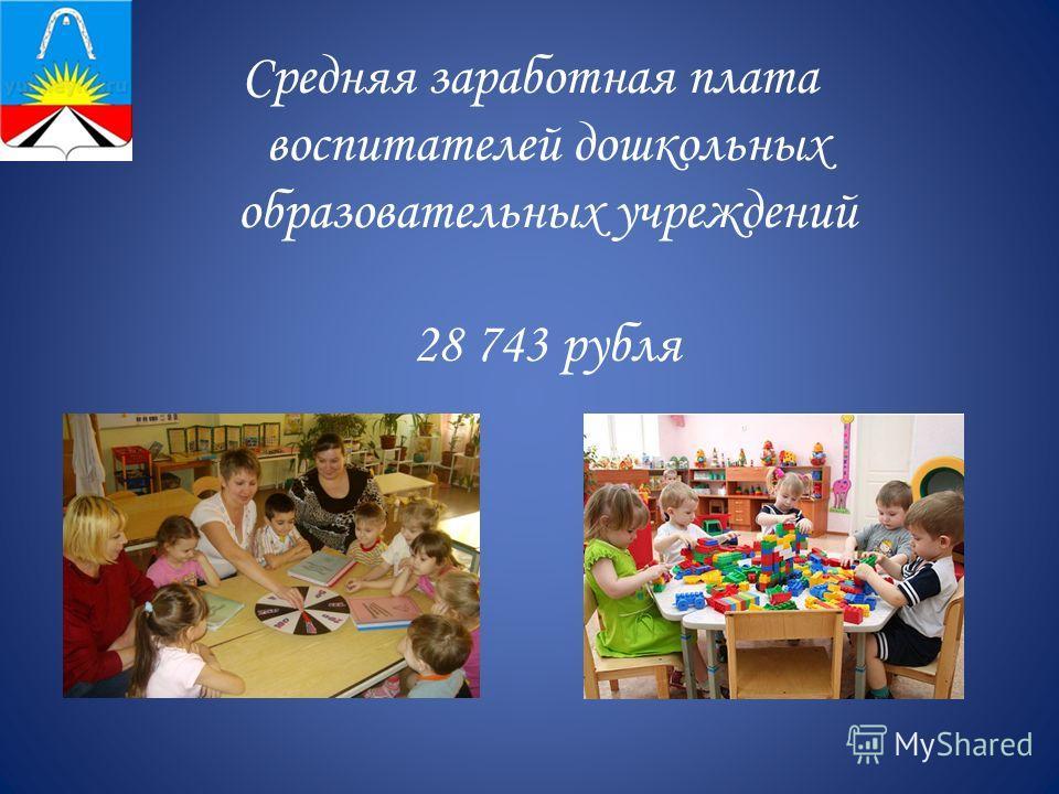 Средняя заработная плата воспитателей дошкольных образовательных учреждений 28 743 рубля