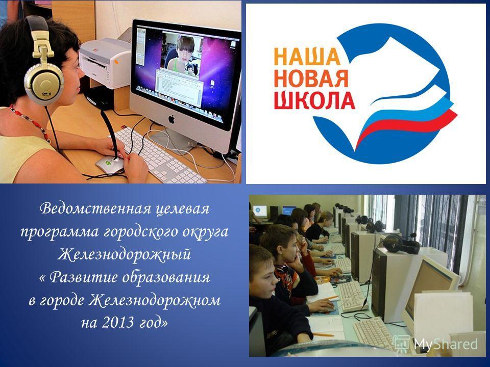 Ведомственная целевая программа городского округа Железнодорожный « Развитие образования в городе Железнодорожном на 2013 год»