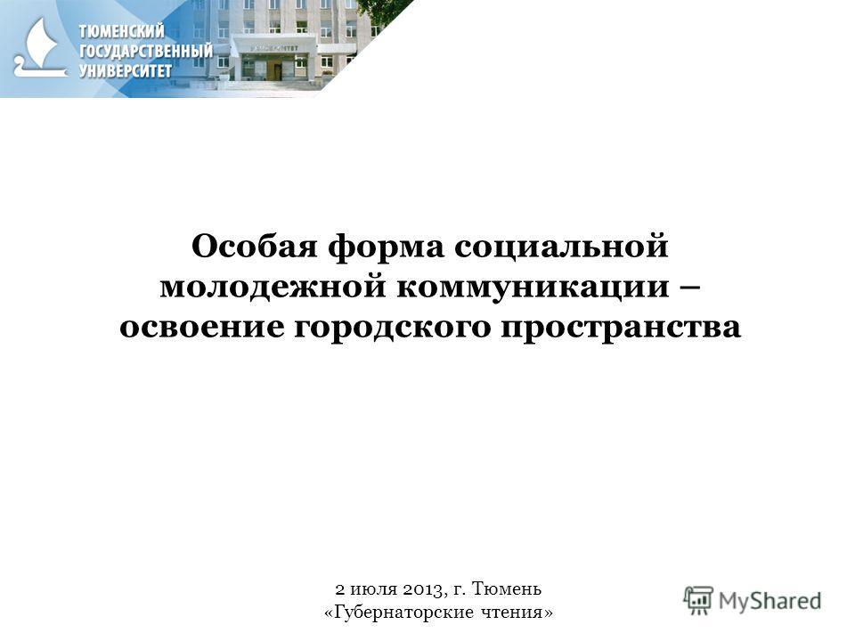 2 июля 2013, г. Тюмень «Губернаторские чтения» Особая форма социальной молодежной коммуникации – освоение городского пространства