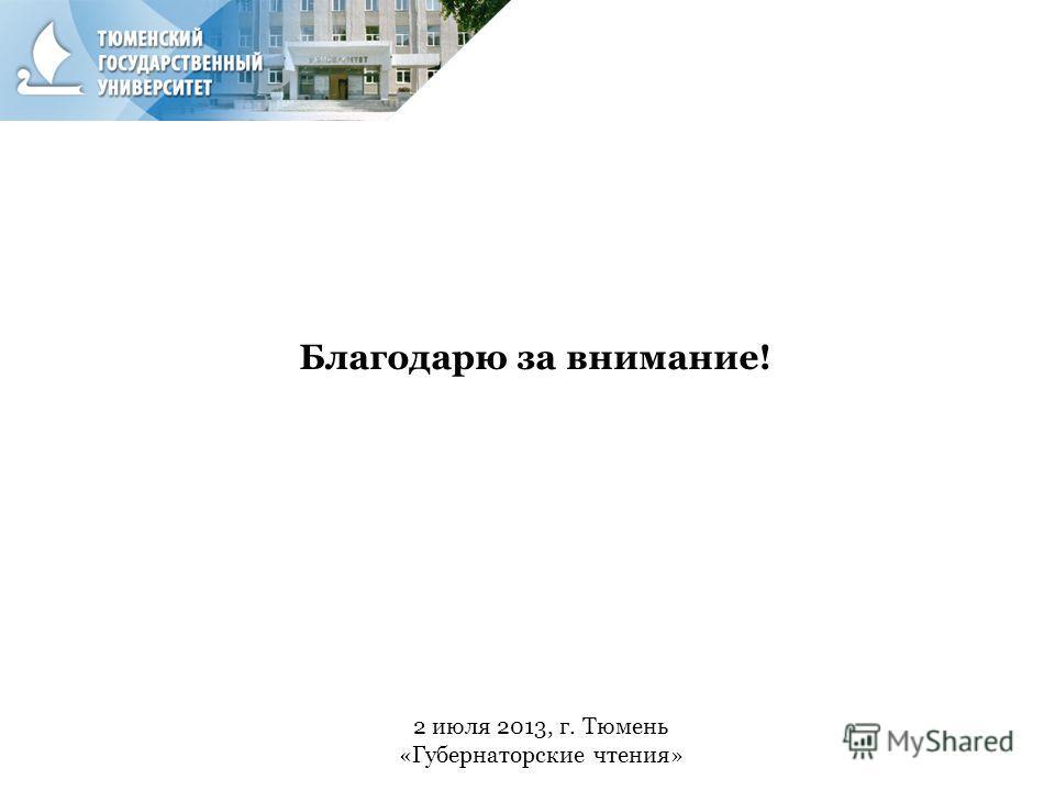 2 июля 2013, г. Тюмень «Губернаторские чтения» Благодарю за внимание!