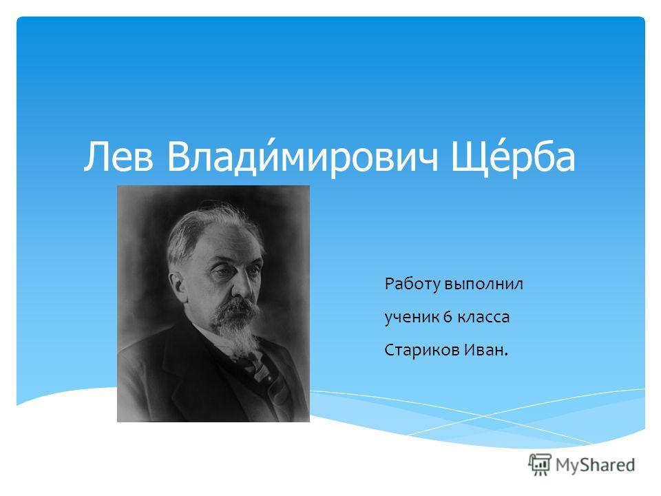 Лев Влади́мирович Ще́рба Работу выполнил ученик 6 класса Стариков Иван.