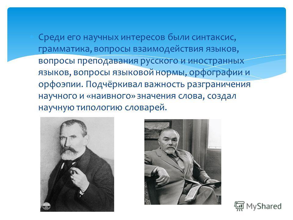 Среди его научных интересов были синтаксис, грамматика, вопросы взаимодействия языков, вопросы преподавания русского и иностранных языков, вопросы языковой нормы, орфографии и орфоэпии. Подчёркивал важность разграничения научного и «наивного» значени