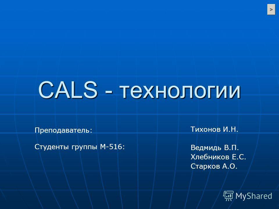 CALS - технологии Тихонов И.Н. Ведмидь В.П. Хлебников Е.С. Старков А.О. Преподаватель: Студенты группы М-516: