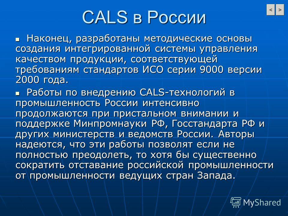 CALS в России Наконец, разработаны методические основы создания интегрированной системы управления качеством продукции, соответствующей требованиям стандартов ИСО серии 9000 версии 2000 года. Наконец, разработаны методические основы создания интегрир