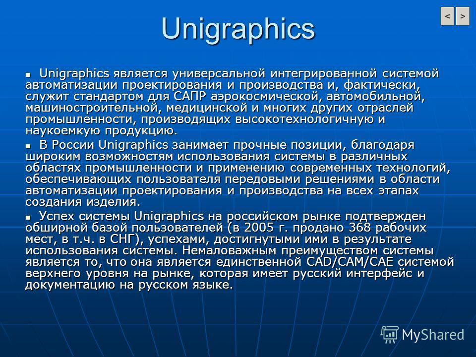 Unigraphics Unigraphics является универсальной интегрированной системой автоматизации проектирования и производства и, фактически, служит стандартом для САПР аэрокосмической, автомобильной, машиностроительной, медицинской и многих других отраслей про