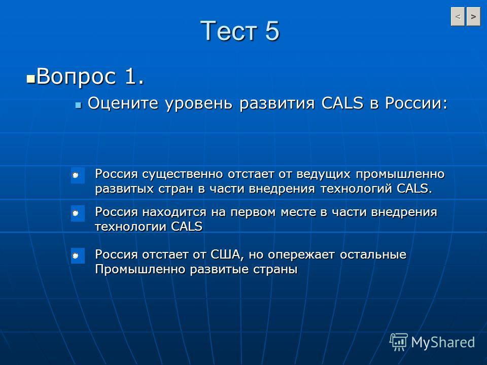 Тест 5 Вопрос 1. Вопрос 1. Оцените уровень развития CALS в России: Оцените уровень развития CALS в России: Россия существенно отстает от ведущих промышленно развитых стран в части внедрения технологий CALS. Россия находится на первом месте в части вн